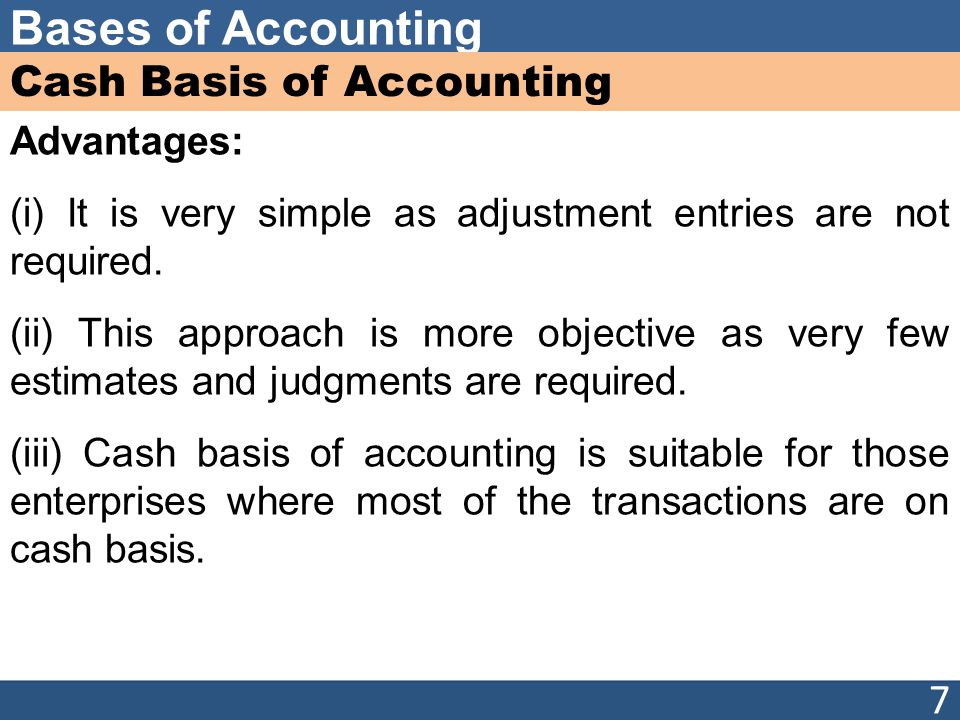 Bases of Accounting Cash Basis of Accounting Advantages: (i) It is very simple as adjustment entries are not required. (ii) This approach is more obje