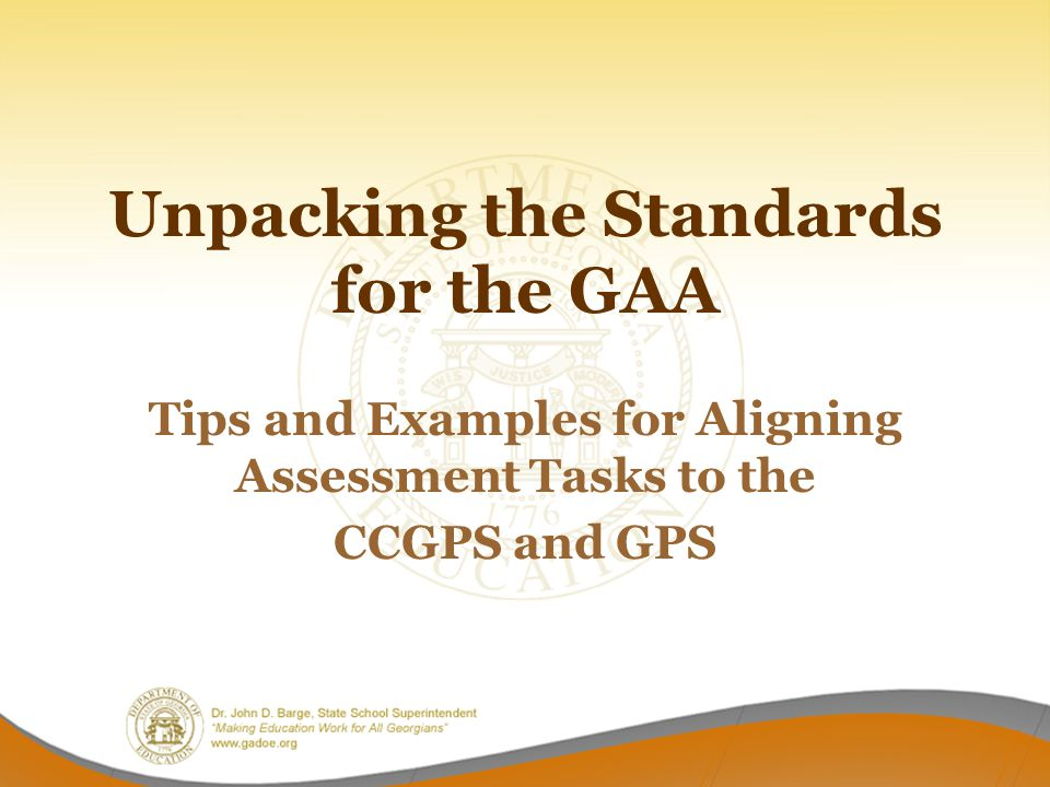 Unpacking the Standards for the GAA Tips and Examples for Aligning Assessment Tasks to the CCGPS and GPS