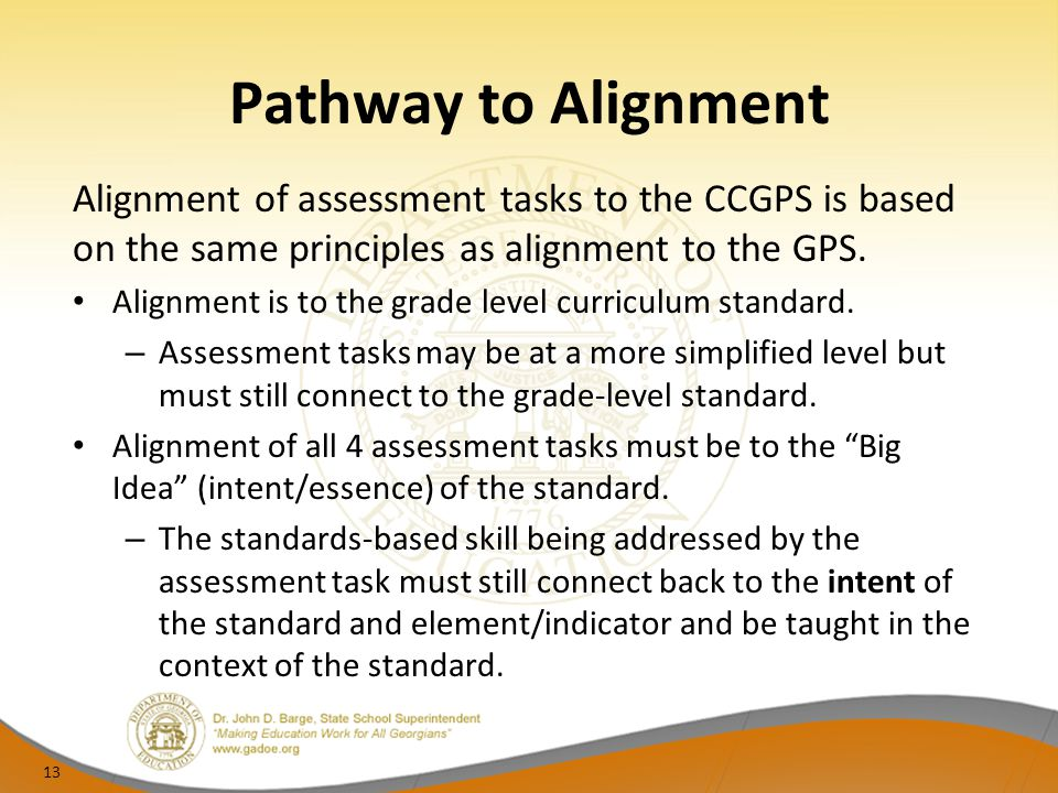 Pathway to Alignment Alignment of assessment tasks to the CCGPS is based on the same principles as alignment to the GPS. Alignment is to the grade lev