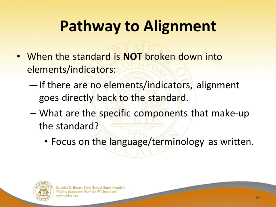 Pathway to Alignment When the standard is NOT broken down into elements/indicators: ―If there are no elements/indicators, alignment goes directly back