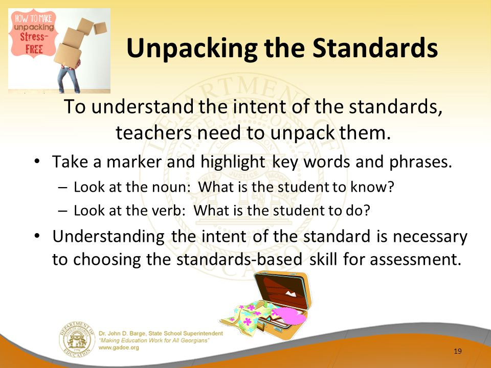 Unpacking the Standards To understand the intent of the standards, teachers need to unpack them. Take a marker and highlight key words and phrases. –