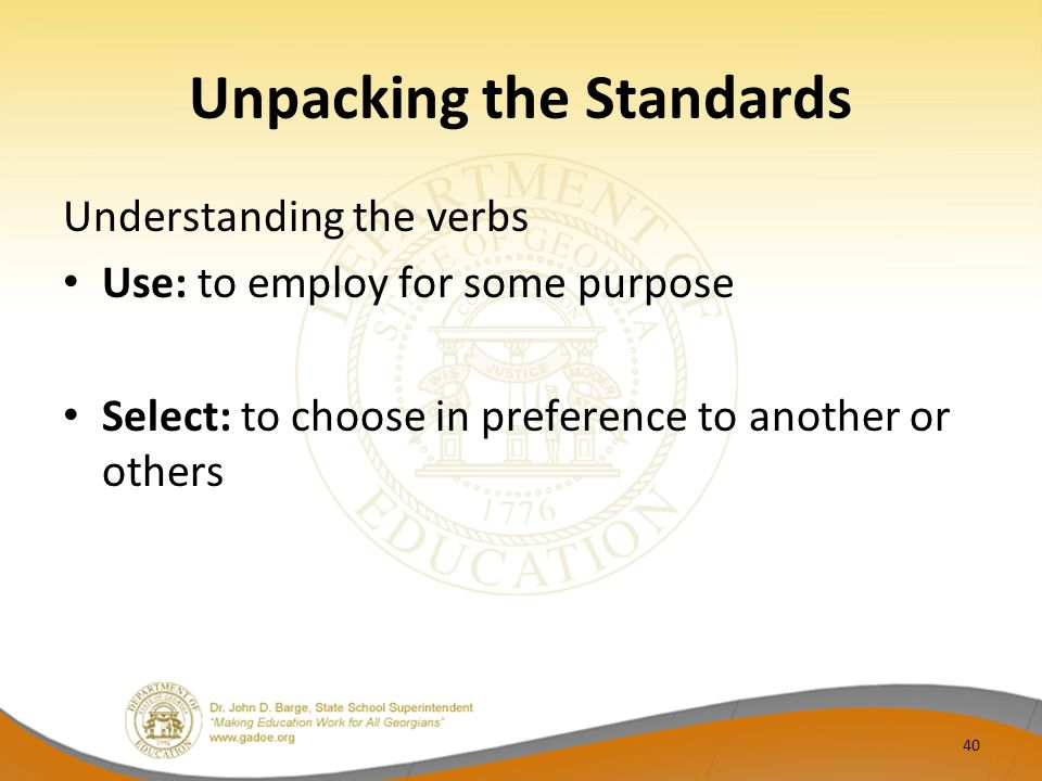 Unpacking the Standards Understanding the verbs Use: to employ for some purpose Select: to choose in preference to another or others 40