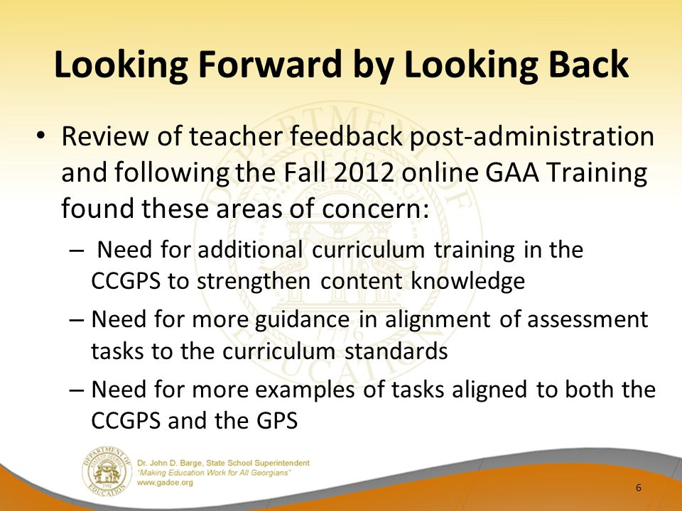 Looking Forward by Looking Back Review of teacher feedback post-administration and following the Fall 2012 online GAA Training found these areas of co