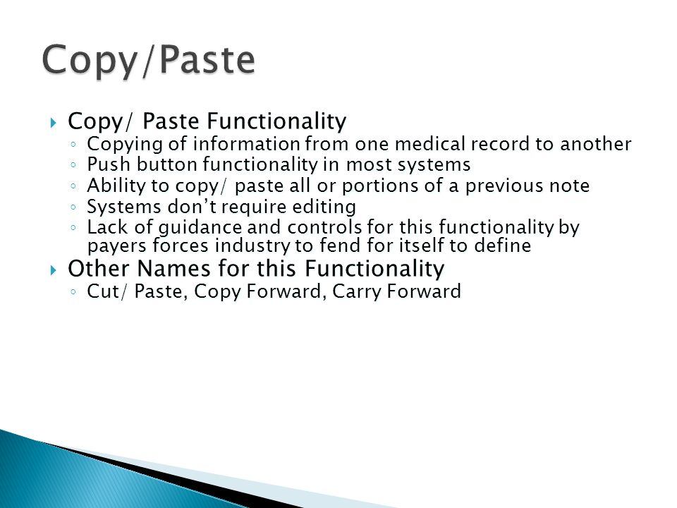  Copy/ Paste Functionality ◦ Copying of information from one medical record to another ◦ Push button functionality in most systems ◦ Ability to copy/ paste all or portions of a previous note ◦ Systems don't require editing ◦ Lack of guidance and controls for this functionality by payers forces industry to fend for itself to define  Other Names for this Functionality ◦ Cut/ Paste, Copy Forward, Carry Forward  Copy/ Paste Functionality ◦ Copying of information from one medical record to another ◦ Push button functionality in most systems ◦ Ability to copy/ paste all or portions of a previous note ◦ Systems don't require editing ◦ Lack of guidance and controls for this functionality by payers forces industry to fend for itself to define  Other Names for this Functionality ◦ Cut/ Paste, Copy Forward, Carry Forward