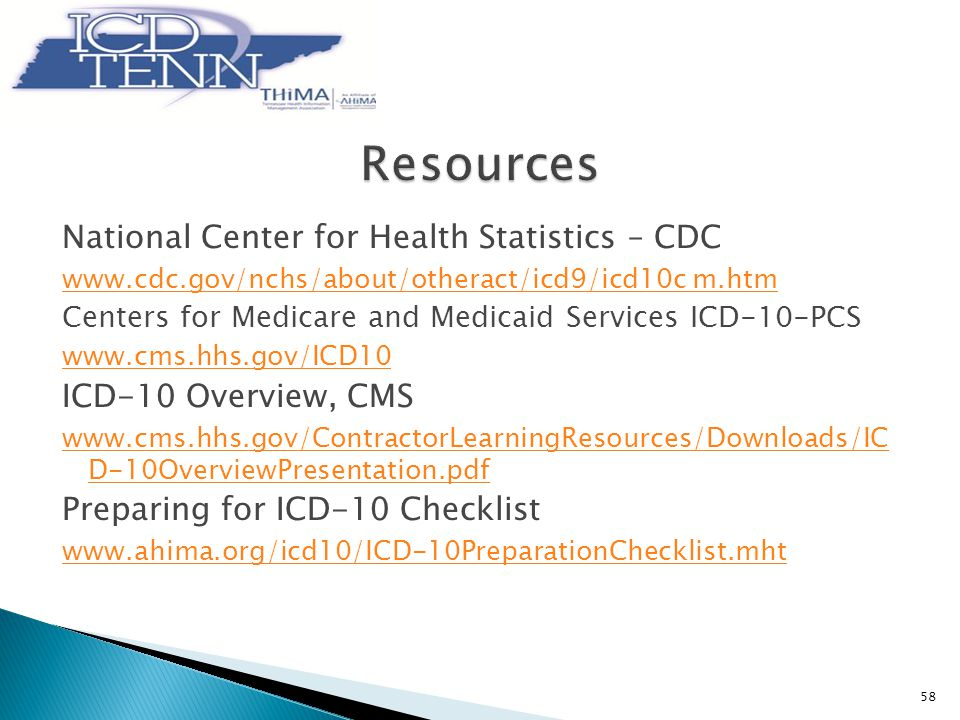 National Center for Health Statistics – CDC www.cdc.gov/nchs/about/otheract/icd9/icd10c m.htm Centers for Medicare and Medicaid Services ICD-10-PCS www.cms.hhs.gov/ICD10 ICD-10 Overview, CMS www.cms.hhs.gov/ContractorLearningResources/Downloads/IC D-10OverviewPresentation.pdf Preparing for ICD-10 Checklist www.ahima.org/icd10/ICD-10PreparationChecklist.mht 58