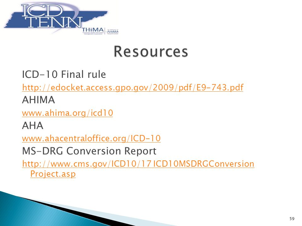 ICD-10 Final rule http://edocket.access.gpo.gov/2009/pdf/E9-743.pdf AHIMA www.ahima.org/icd10 AHA www.ahacentraloffice.org/ICD-10 MS-DRG Conversion Report http://www.cms.gov/ICD10/17 ICD10MSDRGConversion Project.asp 59