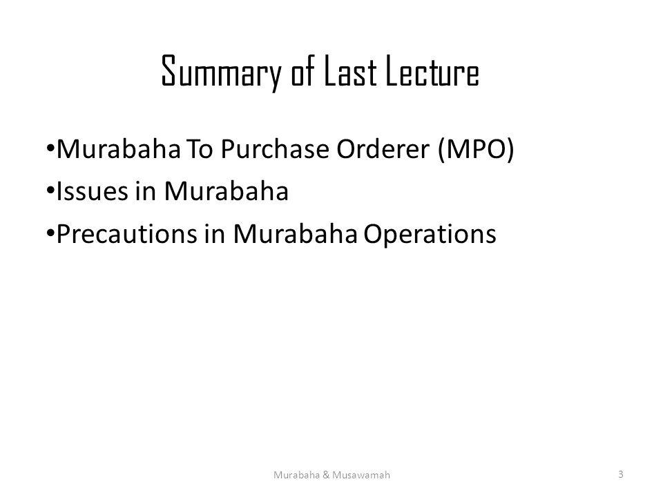 Summary of Last Lecture Murabaha To Purchase Orderer (MPO) Issues in Murabaha Precautions in Murabaha Operations Murabaha & Musawamah 3