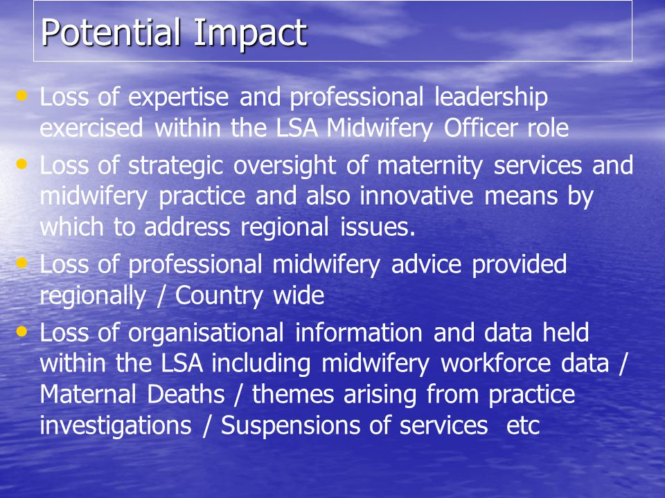 Potential Impact Loss of expertise and professional leadership exercised within the LSA Midwifery Officer role Loss of strategic oversight of maternit