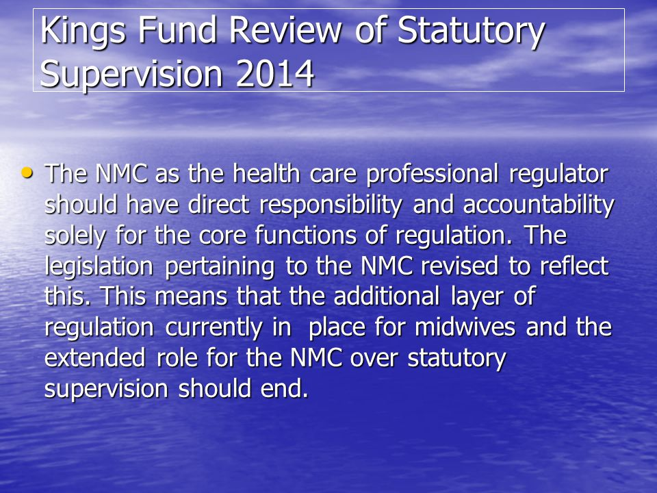 Kings Fund Review of Statutory Supervision 2014 The NMC as the health care professional regulator should have direct responsibility and accountability