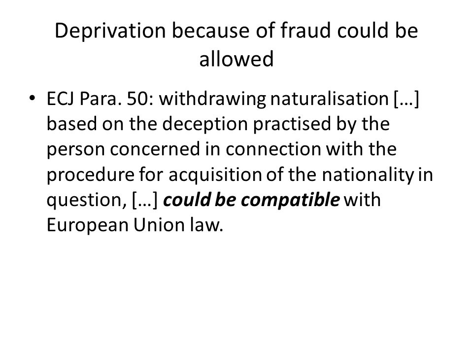 Deprivation because of fraud could be allowed ECJ Para. 50: withdrawing naturalisation […] based on the deception practised by the person concerned in