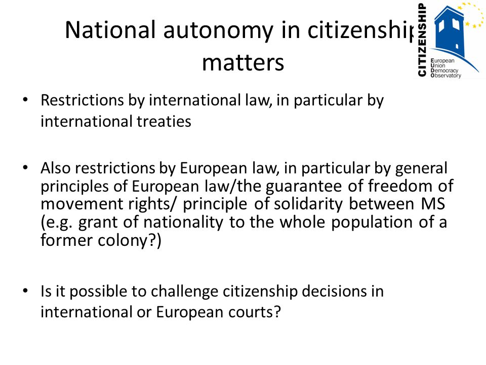 National autonomy in citizenship matters Restrictions by international law, in particular by international treaties Also restrictions by European law,
