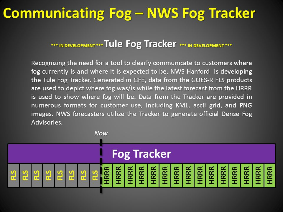 FLS HRRR Fog Tracker *** IN DEVELOPMENT *** Tule Fog Tracker *** IN DEVELOPMENT *** Recognizing the need for a tool to clearly communicate to customers where fog currently is and where it is expected to be, NWS Hanford is developing the Tule Fog Tracker.