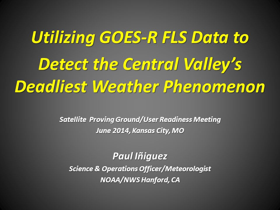 Utilizing GOES-R FLS Data to Detect the Central Valley's Deadliest Weather Phenomenon Satellite Proving Ground/User Readiness Meeting June 2014, Kansa