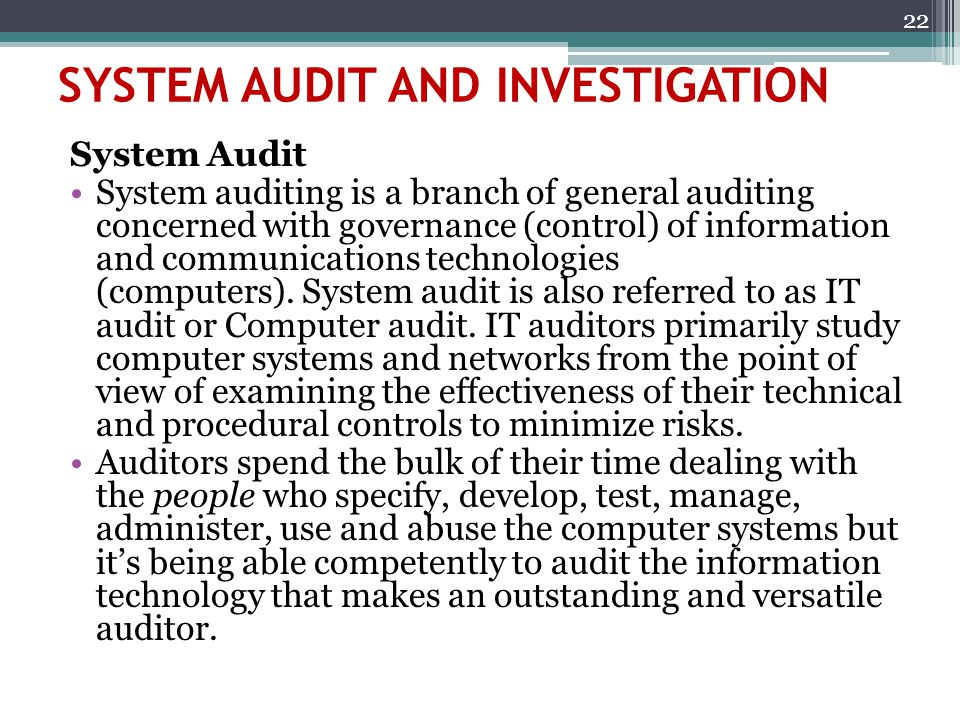SYSTEM AUDIT AND INVESTIGATION System Audit System auditing is a branch of general auditing concerned with governance (control) of information and com