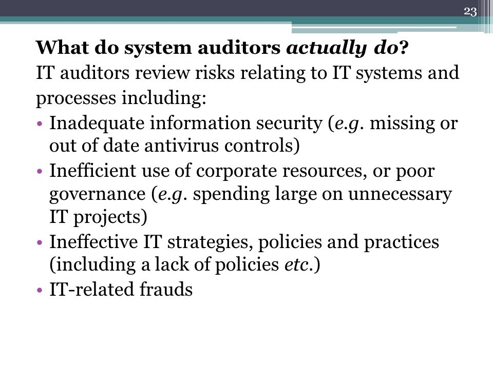 What do system auditors actually do? IT auditors review risks relating to IT systems and processes including: Inadequate information security (e.g. mi