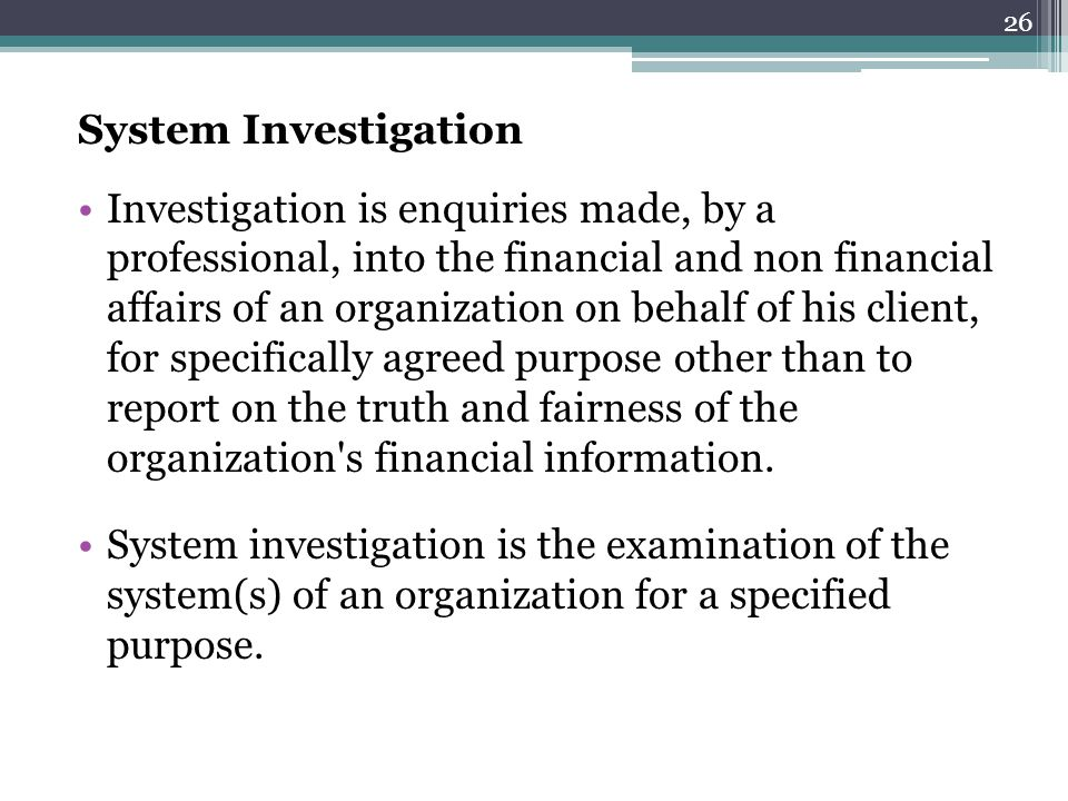 System Investigation Investigation is enquiries made, by a professional, into the financial and non financial affairs of an organization on behalf of