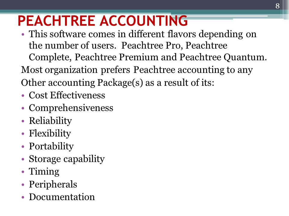 PEACHTREE ACCOUNTING This software comes in different flavors depending on the number of users. Peachtree Pro, Peachtree Complete, Peachtree Premium a