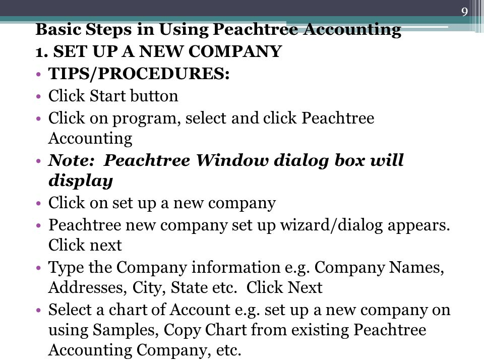 Basic Steps in Using Peachtree Accounting 1. SET UP A NEW COMPANY TIPS/PROCEDURES: Click Start button Click on program, select and click Peachtree Acc