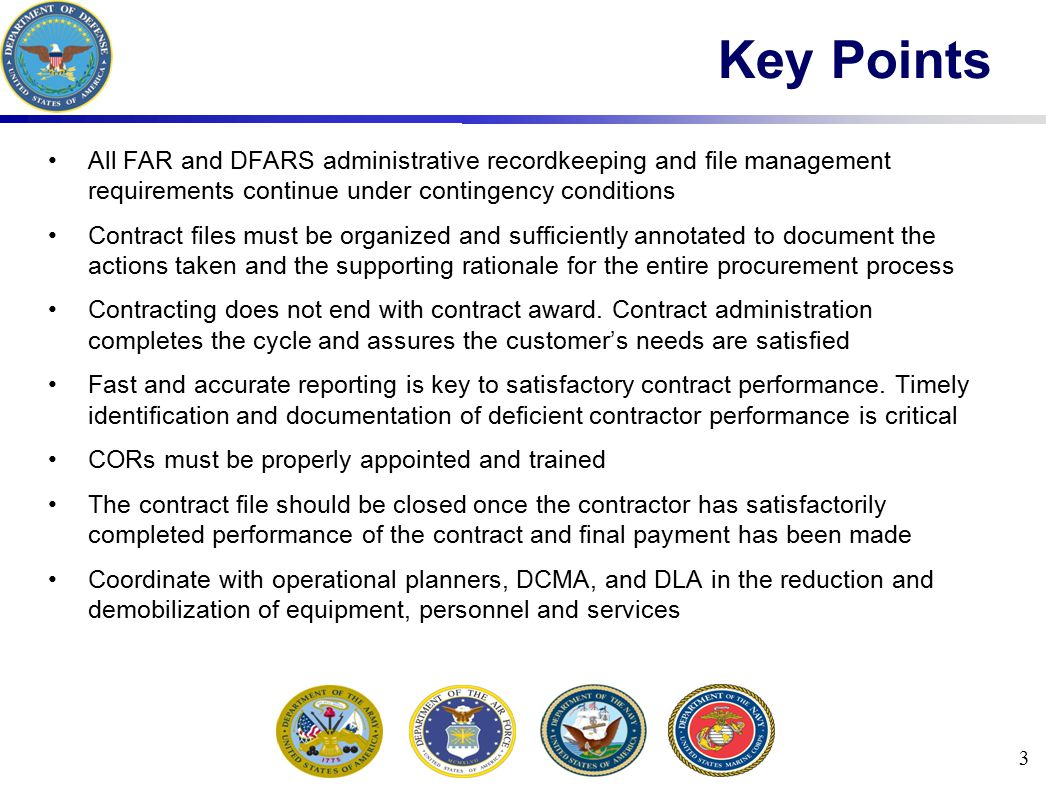3 Key Points All FAR and DFARS administrative recordkeeping and file management requirements continue under contingency conditions Contract files must
