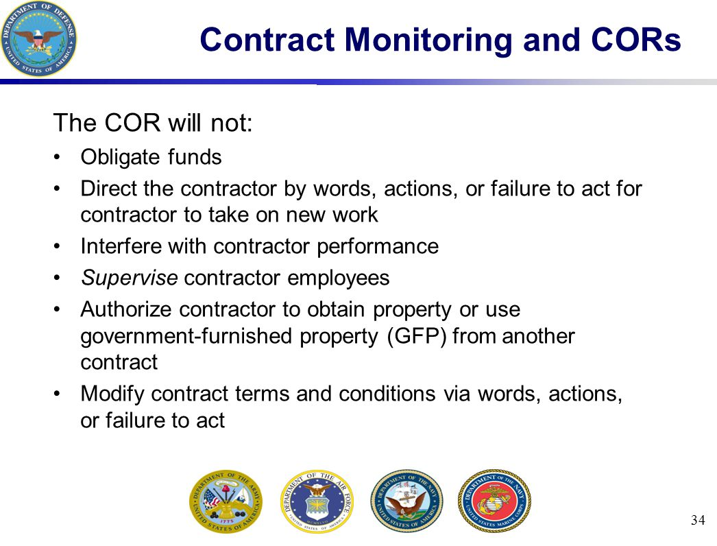 The COR will not: Obligate funds Direct the contractor by words, actions, or failure to act for contractor to take on new work Interfere with contract