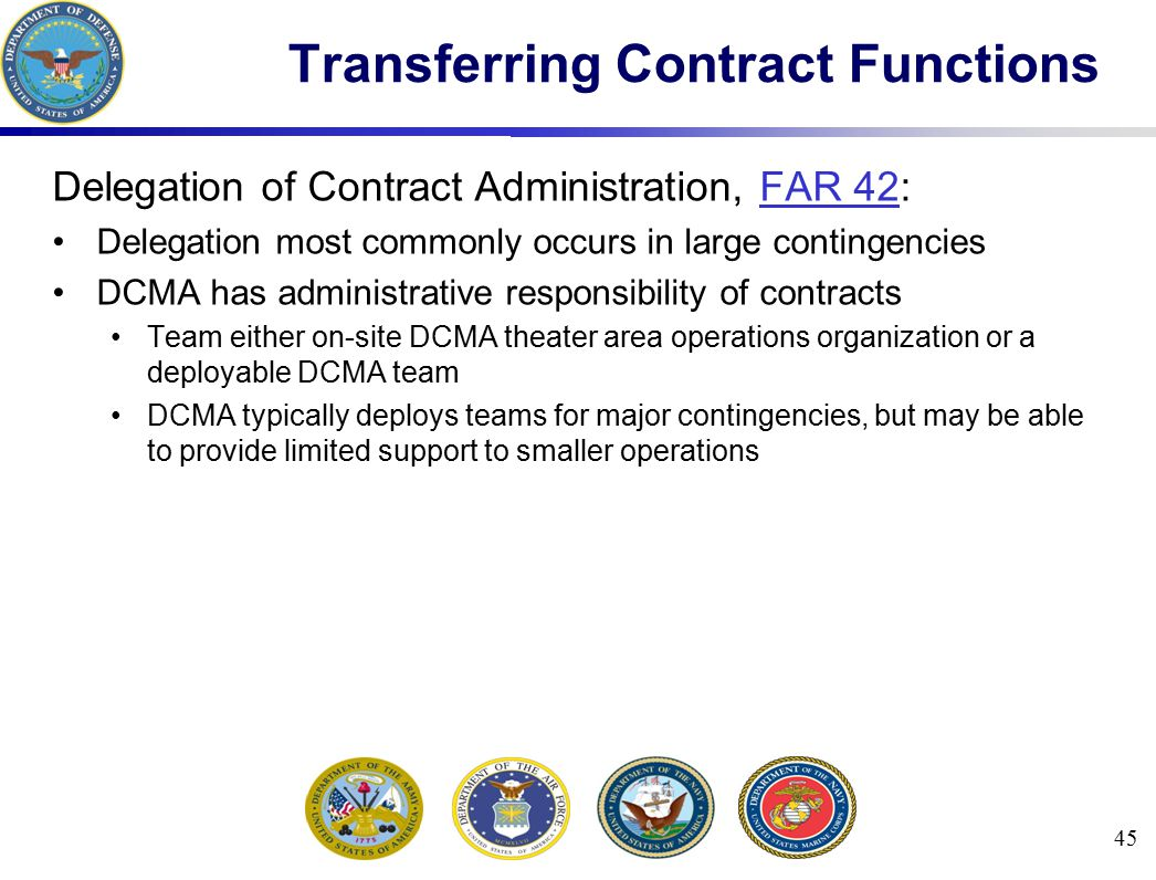 Transferring Contract Functions Delegation of Contract Administration, FAR 42:FAR 42 Delegation most commonly occurs in large contingencies DCMA has a
