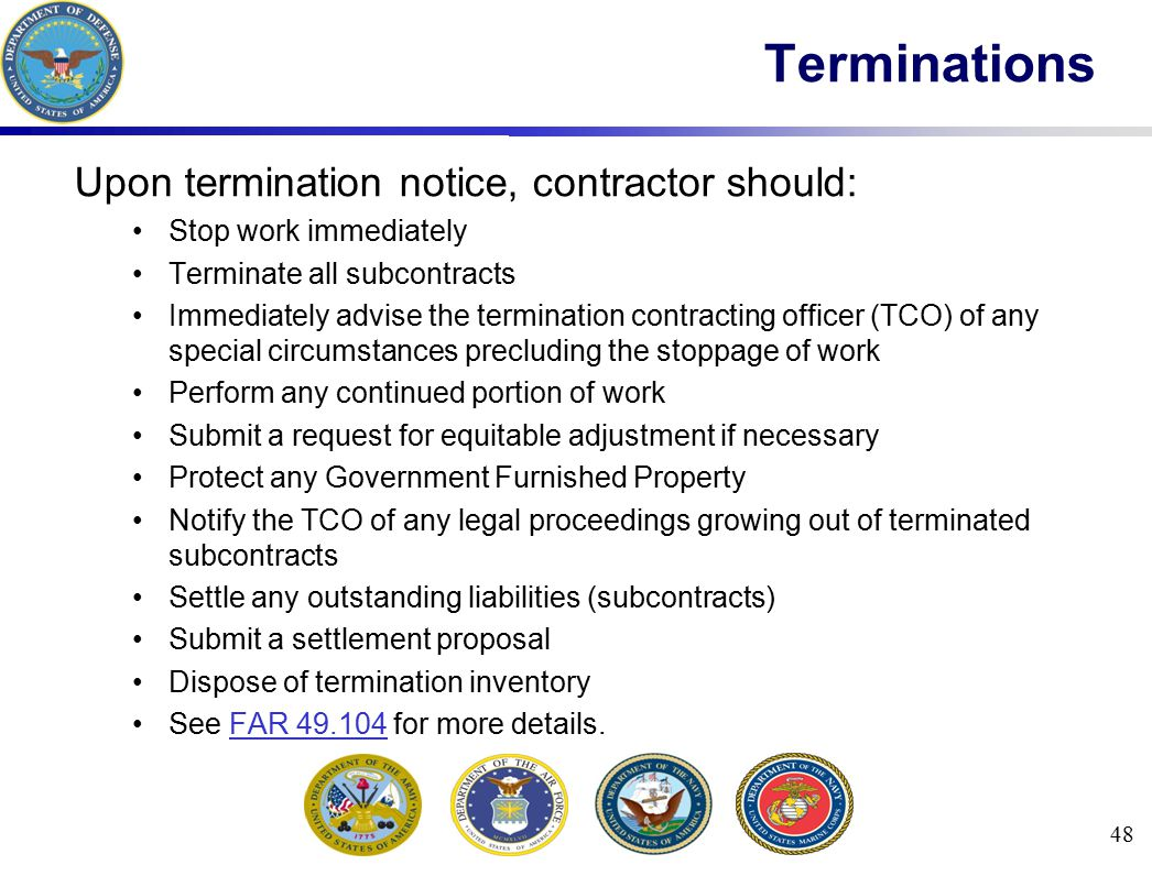 Upon termination notice, contractor should: Stop work immediately Terminate all subcontracts Immediately advise the termination contracting officer (T