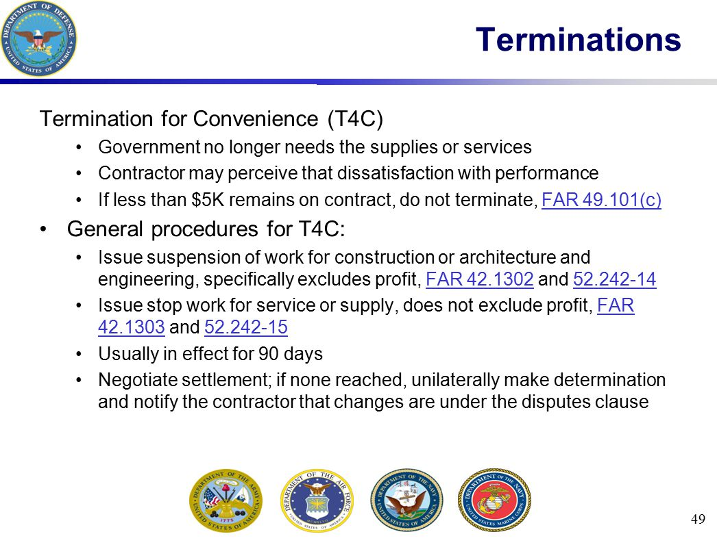 Termination for Convenience (T4C) Government no longer needs the supplies or services Contractor may perceive that dissatisfaction with performance If