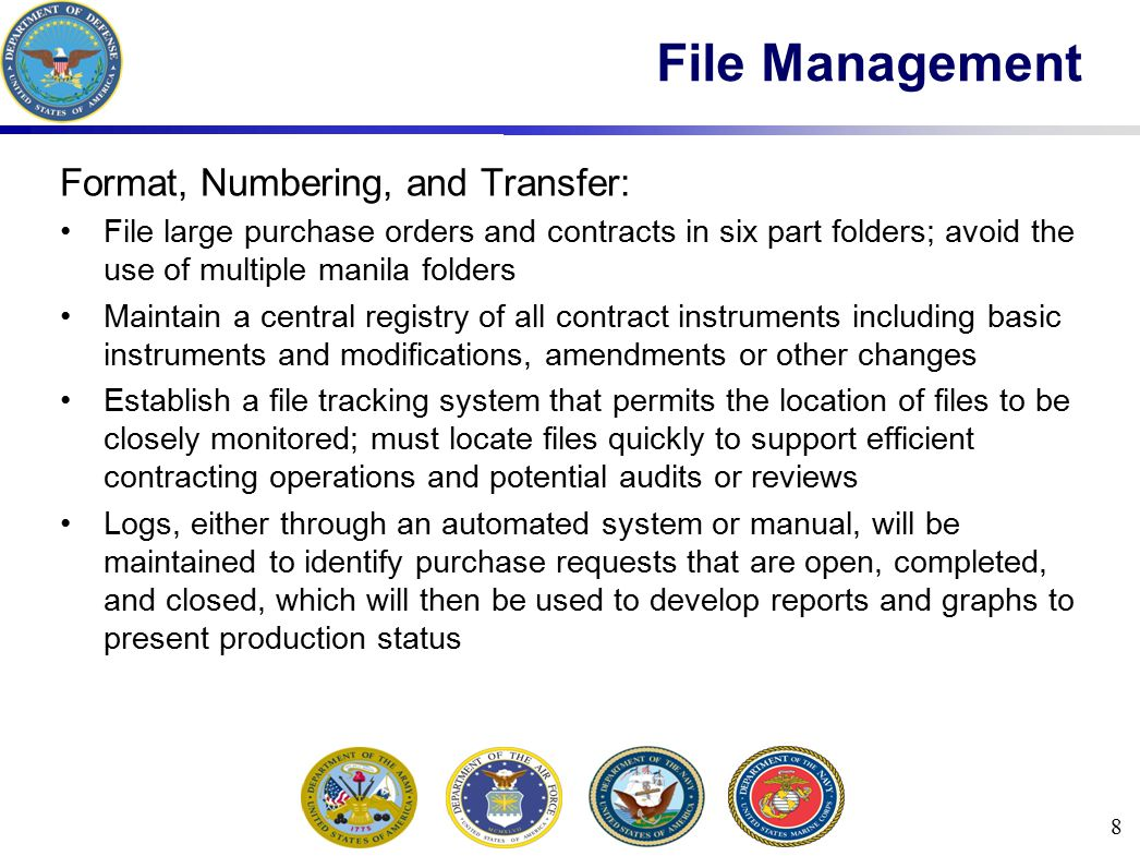 Status of Procurement Action Database: Simple database reporting system needed to provide visibility and status of procurement actions is required and should be implemented upon arrival at the contingency location To prevent total loss, all procurement actions should also be stored in a backup system The procurement actions will be collected and maintained by the contracting office and transferred to the senior contracting official per theater guidance 9 File Management