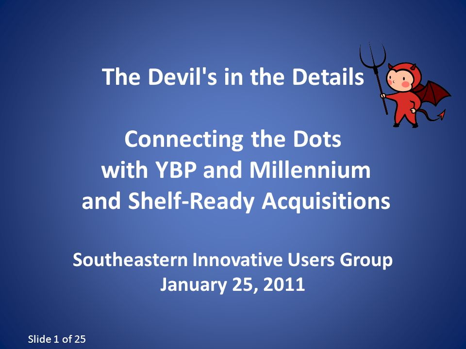Slide 1 of 25 The Devil s in the Details Connecting the Dots with YBP and Millennium and Shelf-Ready Acquisitions Southeastern Innovative Users Group January 25, 2011