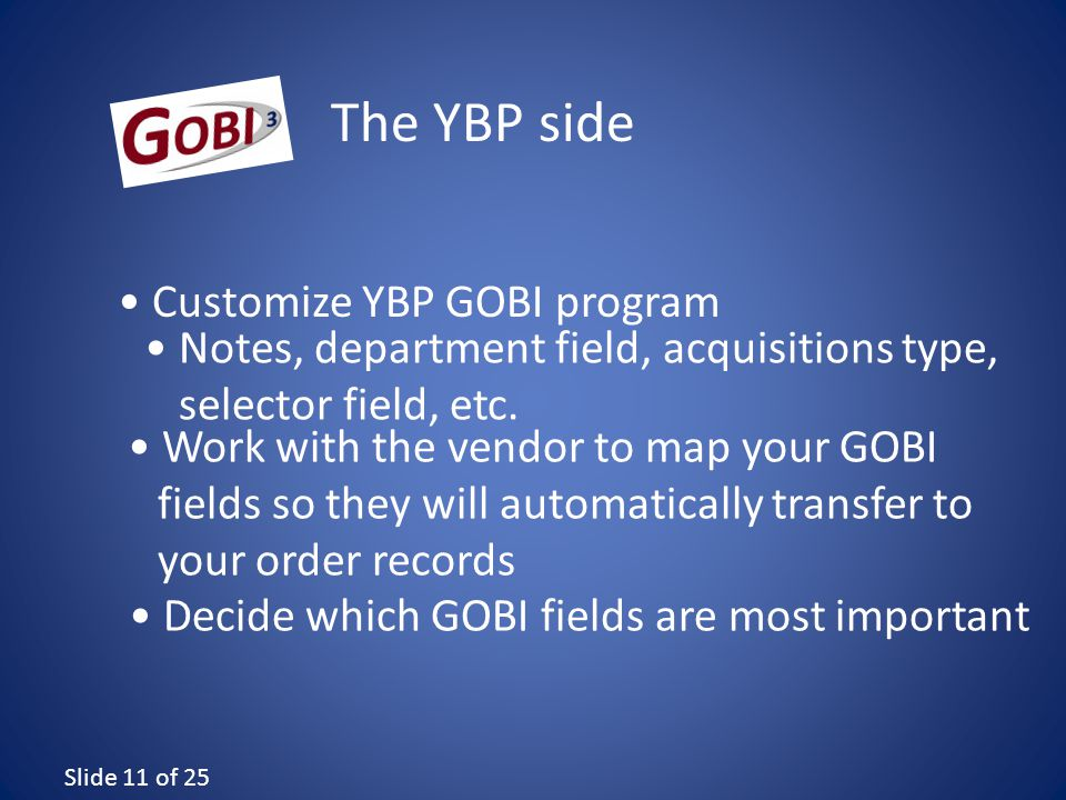 Slide 11 of 25 Work with the vendor to map your GOBI fields so they will automatically transfer to your order records The YBP side Decide which GOBI fields are most important Customize YBP GOBI program Notes, department field, acquisitions type, selector field, etc.
