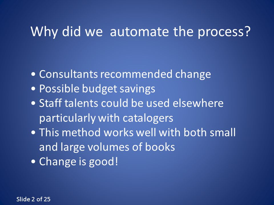 Slide 2 of 25 Consultants recommended change Possible budget savings Staff talents could be used elsewhere particularly with catalogers This method works well with both small and large volumes of books Change is good.