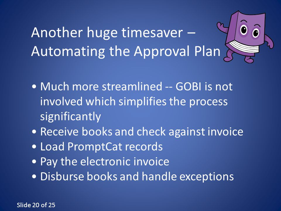 Slide 20 of 25 Much more streamlined -- GOBI is not involved which simplifies the process significantly Receive books and check against invoice Load PromptCat records Pay the electronic invoice Disburse books and handle exceptions Another huge timesaver – Automating the Approval Plan