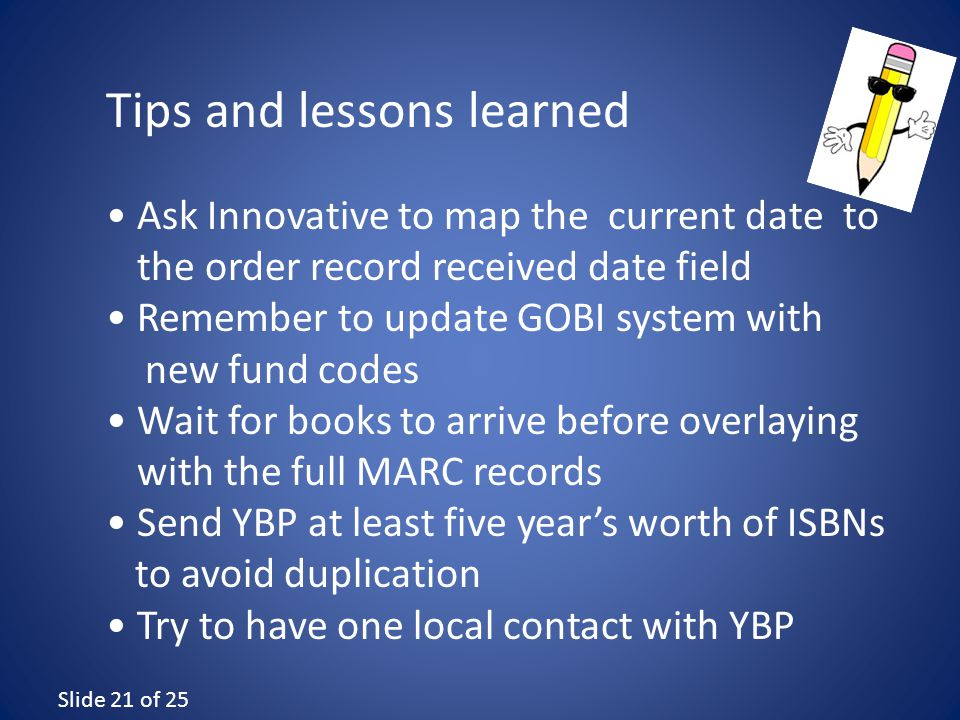 Slide 21 of 25 Ask Innovative to map the current date to the order record received date field Remember to update GOBI system with new fund codes Wait for books to arrive before overlaying with the full MARC records Send YBP at least five year's worth of ISBNs to avoid duplication Try to have one local contact with YBP Tips and lessons learned