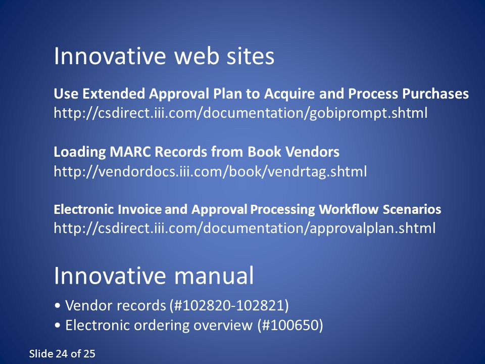 Slide 24 of 25 Use Extended Approval Plan to Acquire and Process Purchases http://csdirect.iii.com/documentation/gobiprompt.shtml Loading MARC Records from Book Vendors http://vendordocs.iii.com/book/vendrtag.shtml Electronic Invoice and Approval Processing Workflow Scenarios http://csdirect.iii.com/documentation/approvalplan.shtml Vendor records (#102820-102821) Electronic ordering overview (#100650) Innovative web sites Innovative manual