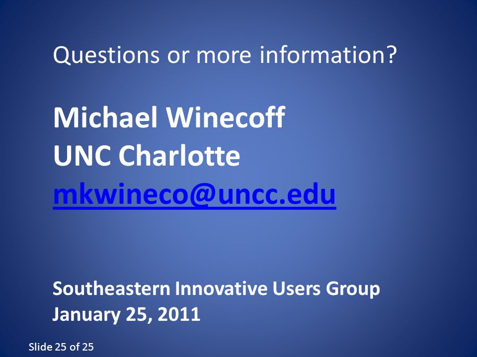Slide 25 of 25 Michael Winecoff UNC Charlotte mkwineco@uncc.edu Southeastern Innovative Users Group January 25, 2011 Questions or more information