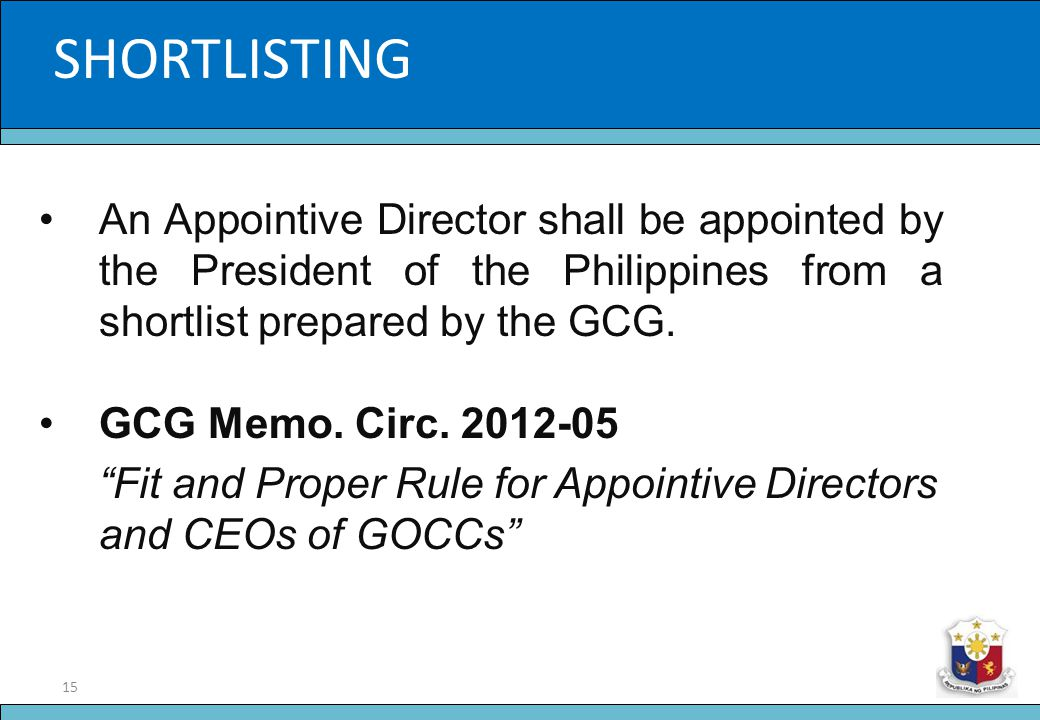 15 Slide Title SHORTLISTING An Appointive Director shall be appointed by the President of the Philippines from a shortlist prepared by the GCG. GCG Me