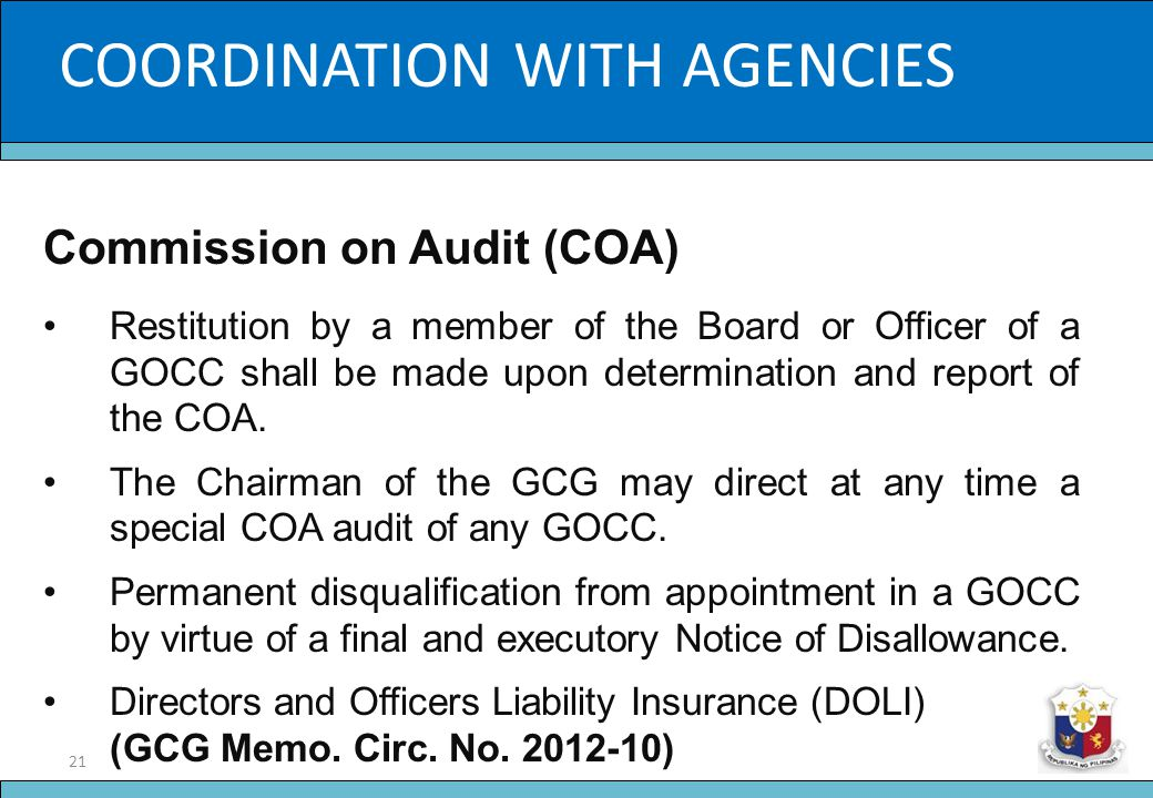 21 Slide Title COORDINATION WITH AGENCIES Commission on Audit (COA) Restitution by a member of the Board or Officer of a GOCC shall be made upon deter