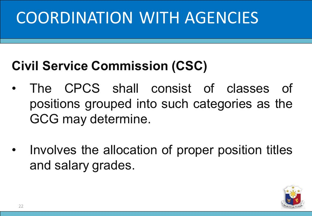 22 Slide Title COORDINATION WITH AGENCIES Civil Service Commission (CSC) The CPCS shall consist of classes of positions grouped into such categories a