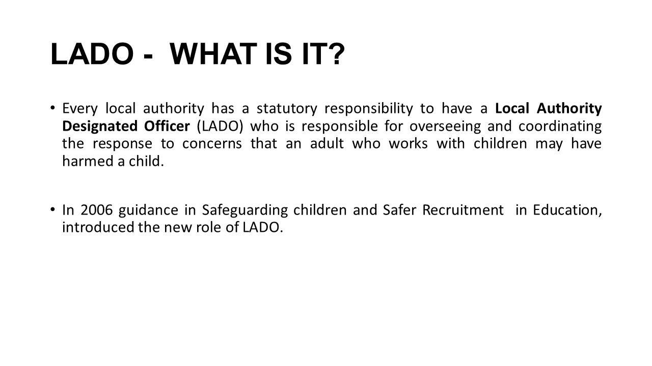 LADO - WHAT IS IT? Every local authority has a statutory responsibility to have a Local Authority Designated Officer (LADO) who is responsible for ove