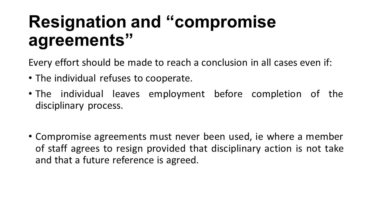"Resignation and ""compromise agreements"" Every effort should be made to reach a conclusion in all cases even if: The individual refuses to cooperate. T"