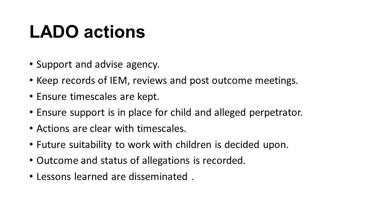 LADO actions Support and advise agency. Keep records of IEM, reviews and post outcome meetings. Ensure timescales are kept. Ensure support is in place