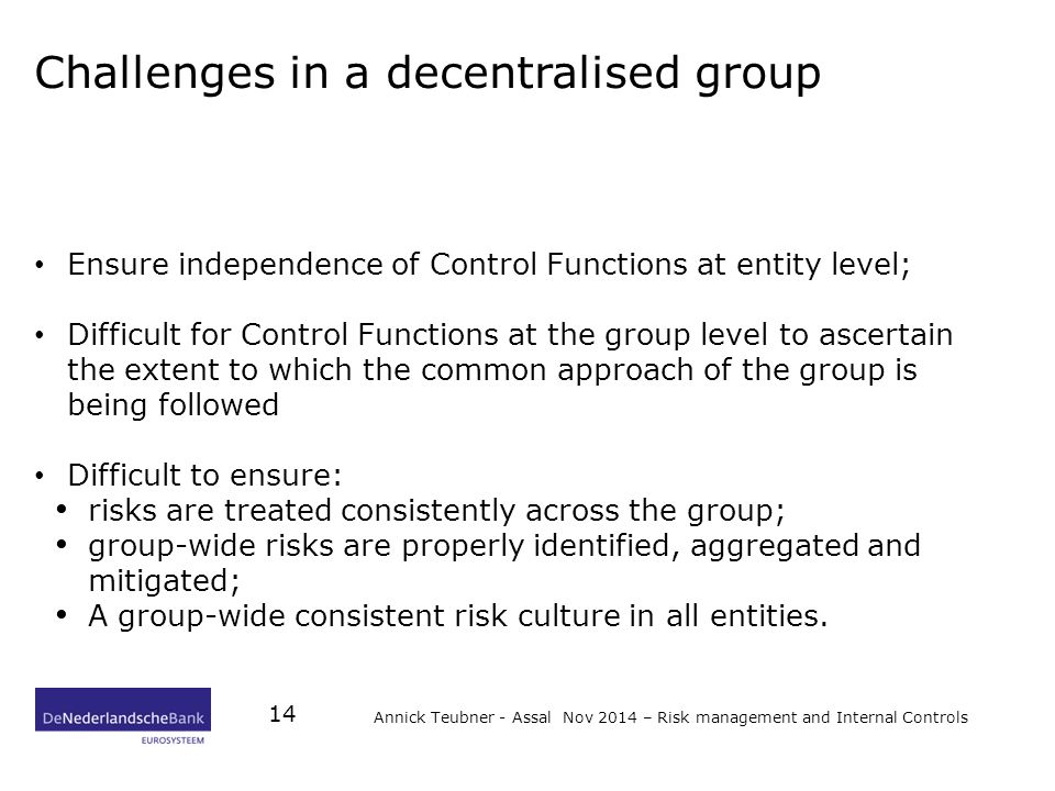 Challenges in a decentralised group Ensure independence of Control Functions at entity level; Difficult for Control Functions at the group level to ascertain the extent to which the common approach of the group is being followed Difficult to ensure: risks are treated consistently across the group; group-wide risks are properly identified, aggregated and mitigated; A group-wide consistent risk culture in all entities.