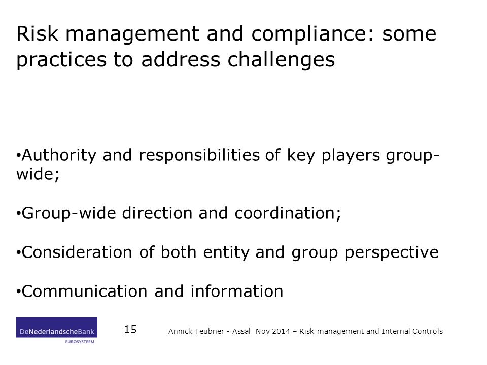 Risk management and compliance: some practices to address challenges Authority and responsibilities of key players group- wide; Group-wide direction and coordination; Consideration of both entity and group perspective Communication and information Annick Teubner - Assal Nov 2014 – Risk management and Internal Controls 15