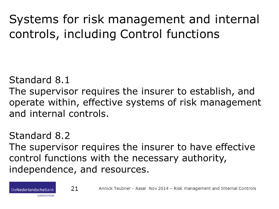 Systems for risk management and internal controls, including Control functions Standard 8.1 The supervisor requires the insurer to establish, and operate within, effective systems of risk management and internal controls.