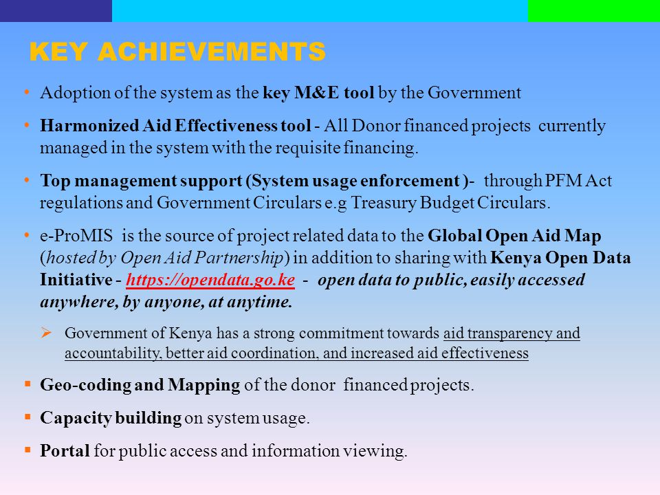 KEY ACHIEVEMENTS Adoption of the system as the key M&E tool by the Government Harmonized Aid Effectiveness tool - All Donor financed projects currentl