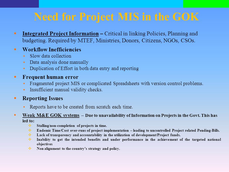 Need for Project MIS in the GOK  Integrated Project Information – Critical in linking Policies, Planning and budgeting. Required by MTEF, Ministries,