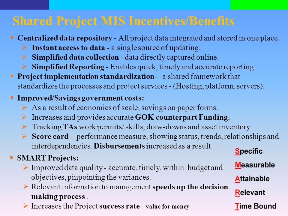 Shared Project MIS Incentives/Benefits  Centralized data repository - All project data integrated and stored in one place.  Instant access to data -