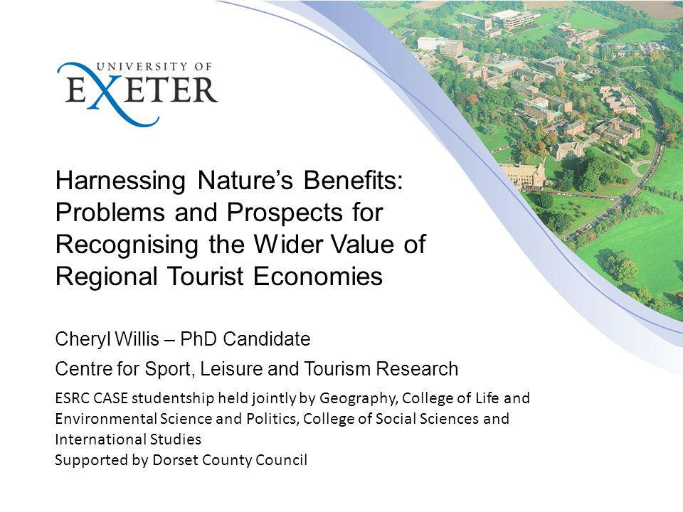Cheryl Willis – PhD Candidate Centre for Sport, Leisure and Tourism Research Harnessing Nature's Benefits: Problems and Prospects for Recognising the Wider Value of Regional Tourist Economies ESRC CASE studentship held jointly by Geography, College of Life and Environmental Science and Politics, College of Social Sciences and International Studies Supported by Dorset County Council
