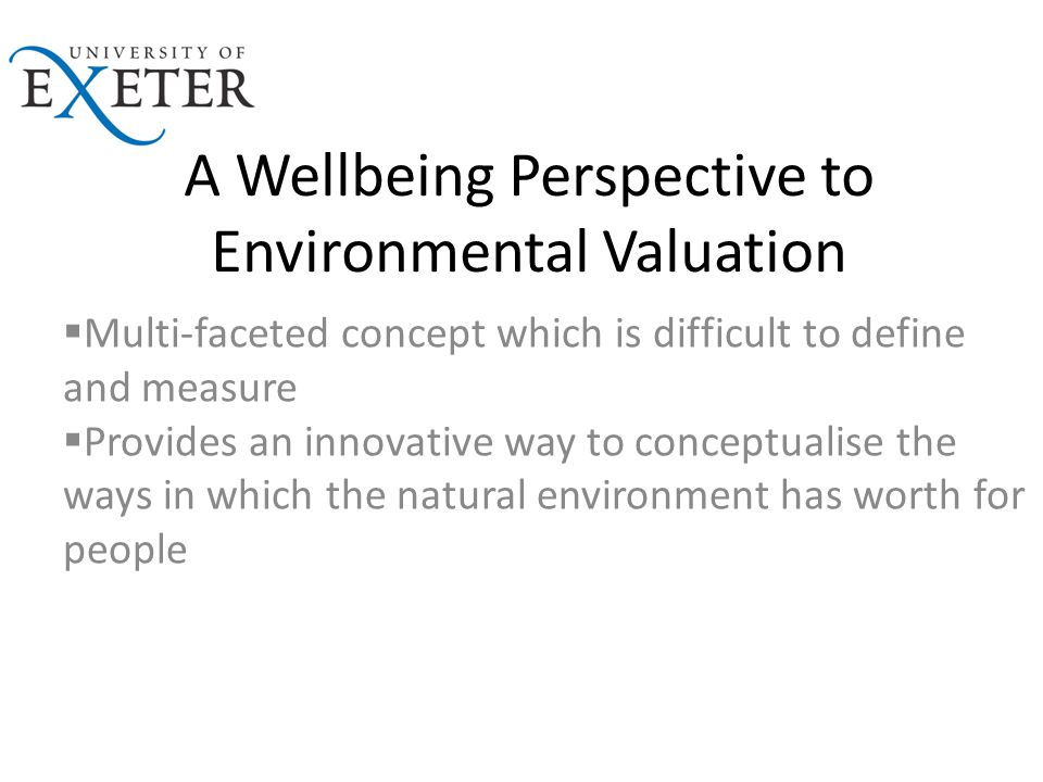 A Wellbeing Perspective to Environmental Valuation  Multi-faceted concept which is difficult to define and measure  Provides an innovative way to conceptualise the ways in which the natural environment has worth for people