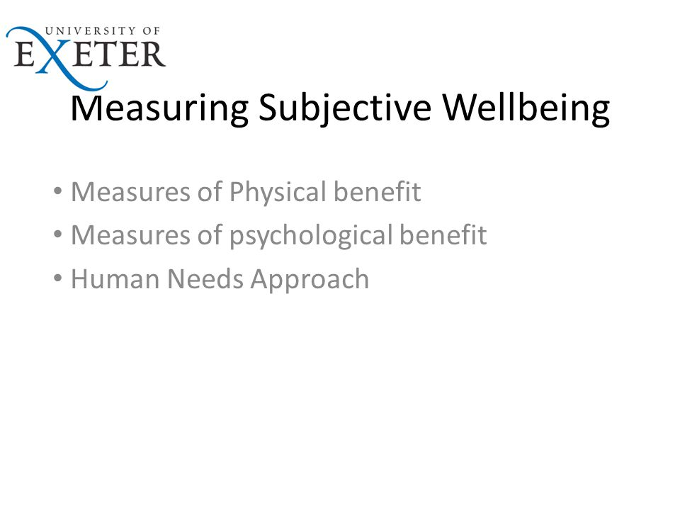 Measuring Subjective Wellbeing Measures of Physical benefit Measures of psychological benefit Human Needs Approach